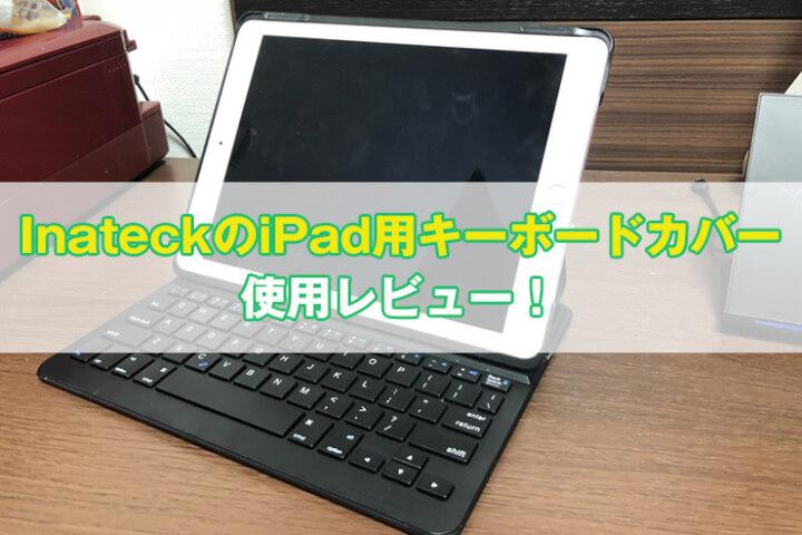 【Inateck】iPad 9.7インチ用キーボードカバーをレビュー|iPad用キーボードはこれで十分!