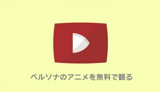ペルソナシリーズのアニメを無料で観る方法まとめ|おすすめ動画配信サイト