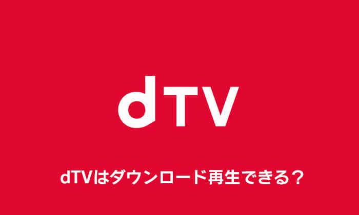 dTVはダウンロード再生できる?