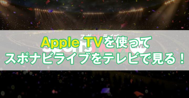 AppleTVを使ってスポナビライブをテレビで見る方法まとめ